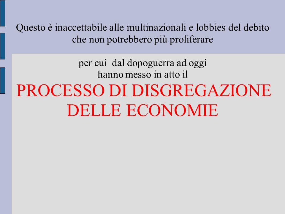 Questo è inaccettabile alle multinazionali e lobbies del debito che non potrebbero più proliferare per cui dal dopoguerra ad oggi hanno messo in atto il PROCESSO DI DISGREGAZIONE DELLE ECONOMIE