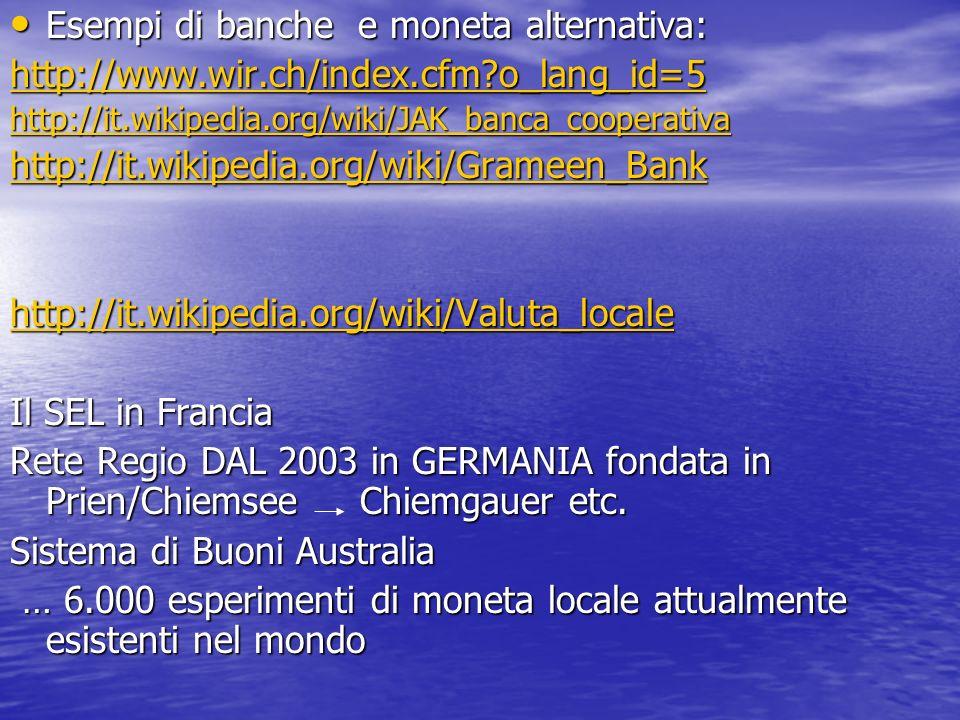 Esempi di banche e moneta alternativa: Esempi di banche e moneta alternativa: http://www.wir.ch/index.cfm?o_lang_id=5 http://it.wikipedia.org/wiki/JAK
