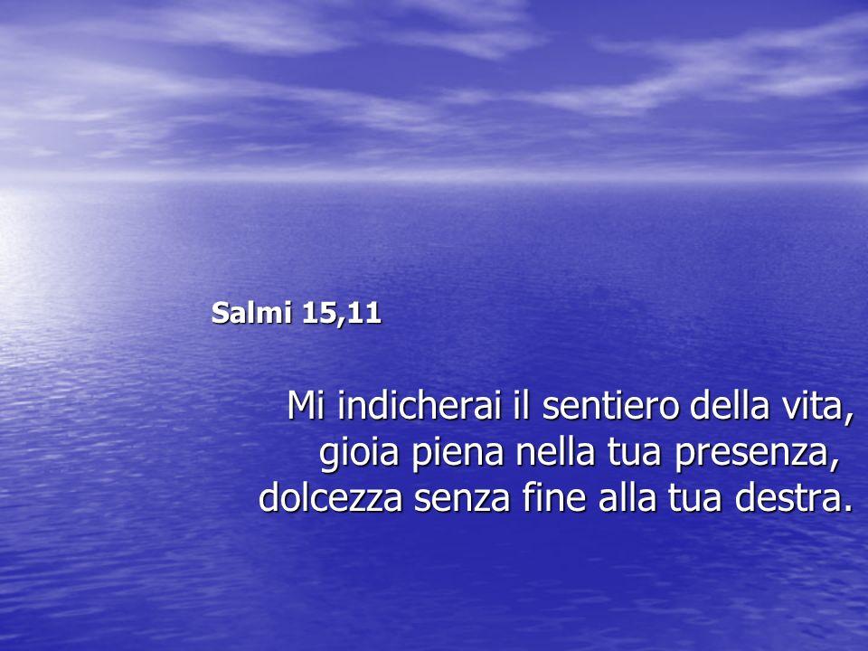 Salmi 15,11 Salmi 15,11 Mi indicherai il sentiero della vita, gioia piena nella tua presenza, dolcezza senza fine alla tua destra. Mi indicherai il se
