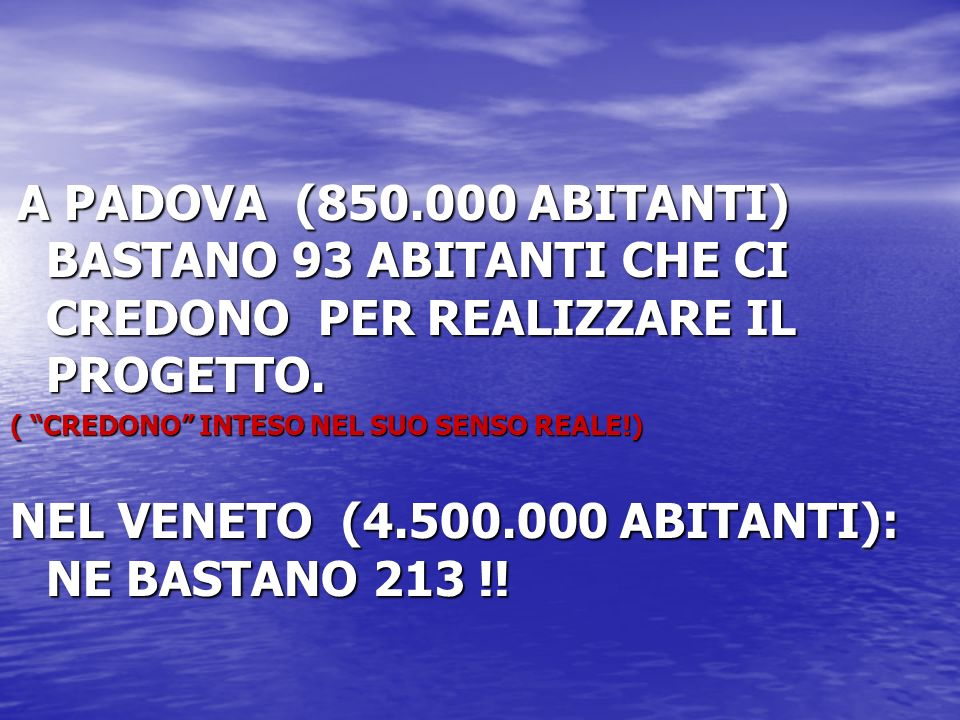 A PADOVA (850.000 ABITANTI) BASTANO 93 ABITANTI CHE CI CREDONO PER REALIZZARE IL PROGETTO. A PADOVA (850.000 ABITANTI) BASTANO 93 ABITANTI CHE CI CRED