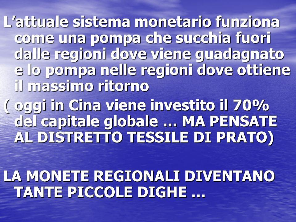 Lattuale sistema monetario funziona come una pompa che succhia fuori dalle regioni dove viene guadagnato e lo pompa nelle regioni dove ottiene il mass