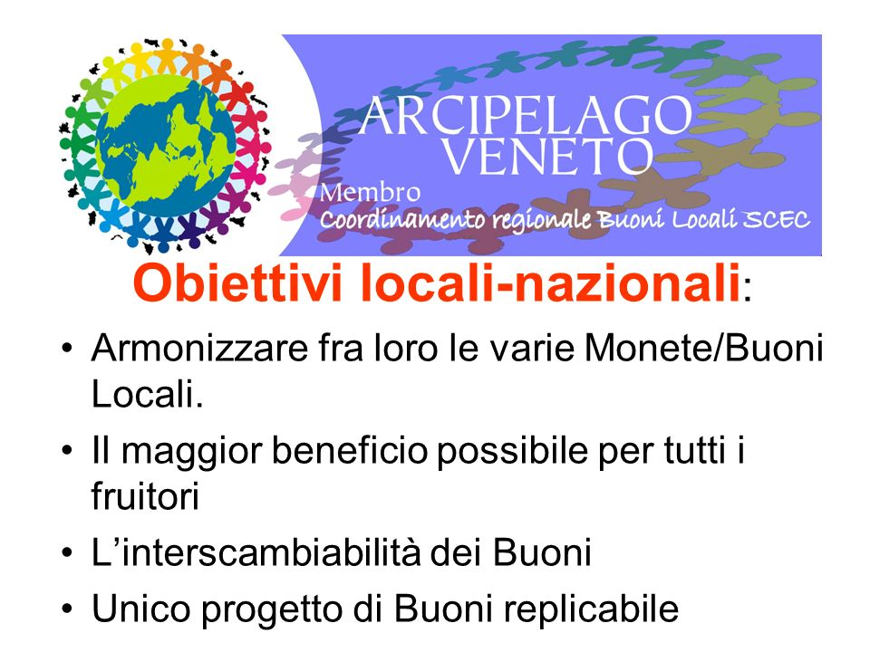 Obiettivi locali-nazionali : Armonizzare fra loro le varie Monete/Buoni Locali. Il maggior beneficio possibile per tutti i fruitori Linterscambiabilit