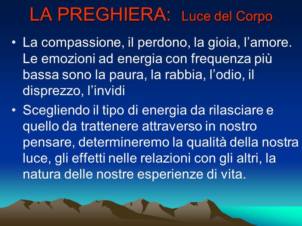 LA PREGHIERA: Luce del Corpo La compassione, il perdono, la gioia, lamore. Le emozioni ad energia con frequenza più bassa sono la paura, la rabbia, lo