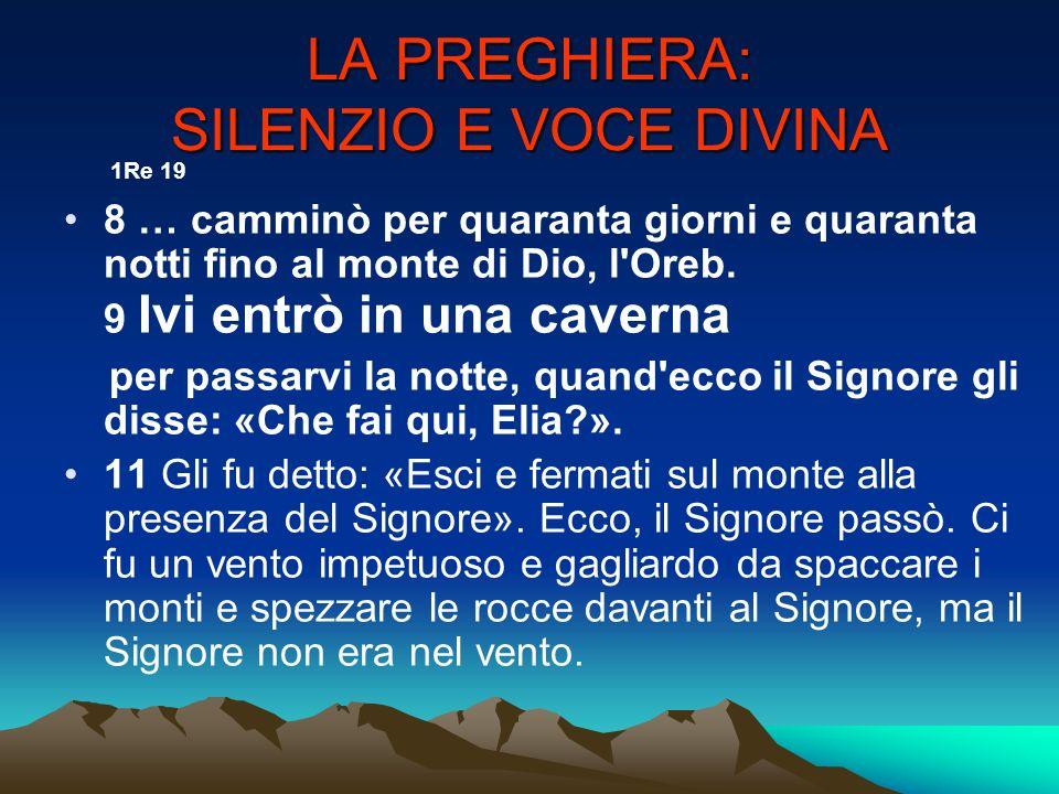 LA PREGHIERA: SILENZIO E VOCE DIVINA 1Re 19 8 … camminò per quaranta giorni e quaranta notti fino al monte di Dio, l'Oreb. 9 Ivi entrò in una caverna