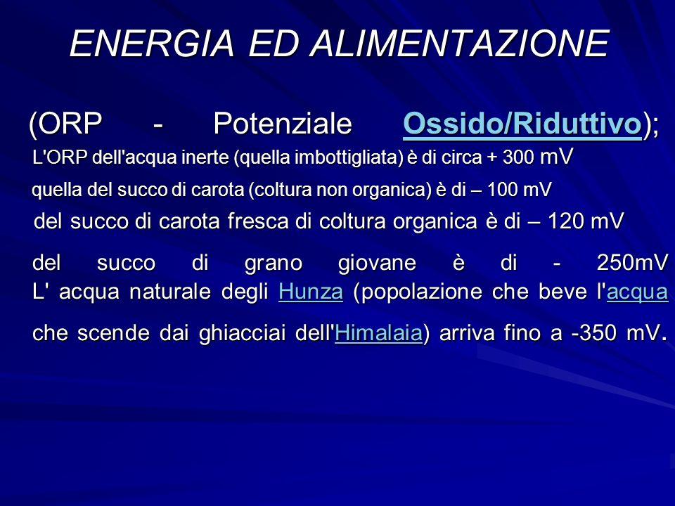 ENERGIA ED ALIMENTAZIONE (ORP - Potenziale Ossido/Riduttivo); L'ORP dell'acqua inerte (quella imbottigliata) è di circa + 300 mV (ORP - Potenziale Oss
