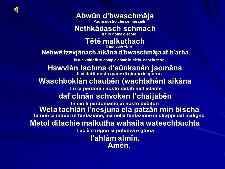 Abwûn d'bwaschmâja Padre nostro che sei nei cieli Nethkâdasch schmach il tuo nome è santo Têtê malkuthach Il tuo regno viene Nehwê tzevjânach aikâna d