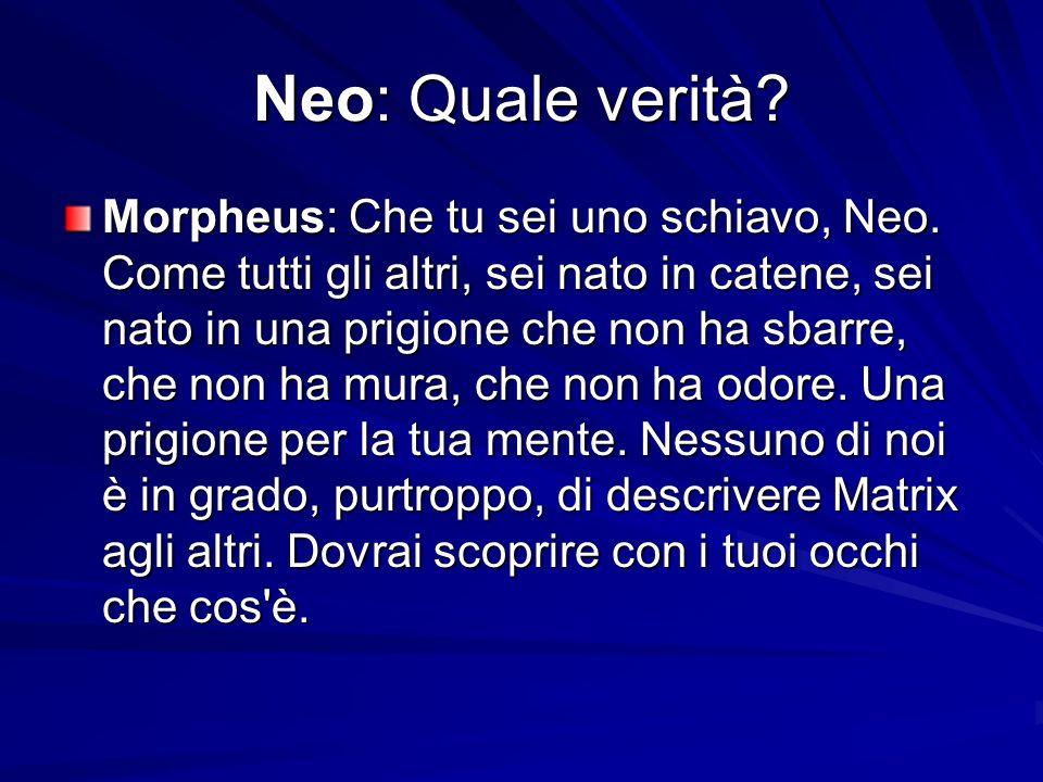Neo: Quale verità? Morpheus: Che tu sei uno schiavo, Neo. Come tutti gli altri, sei nato in catene, sei nato in una prigione che non ha sbarre, che no