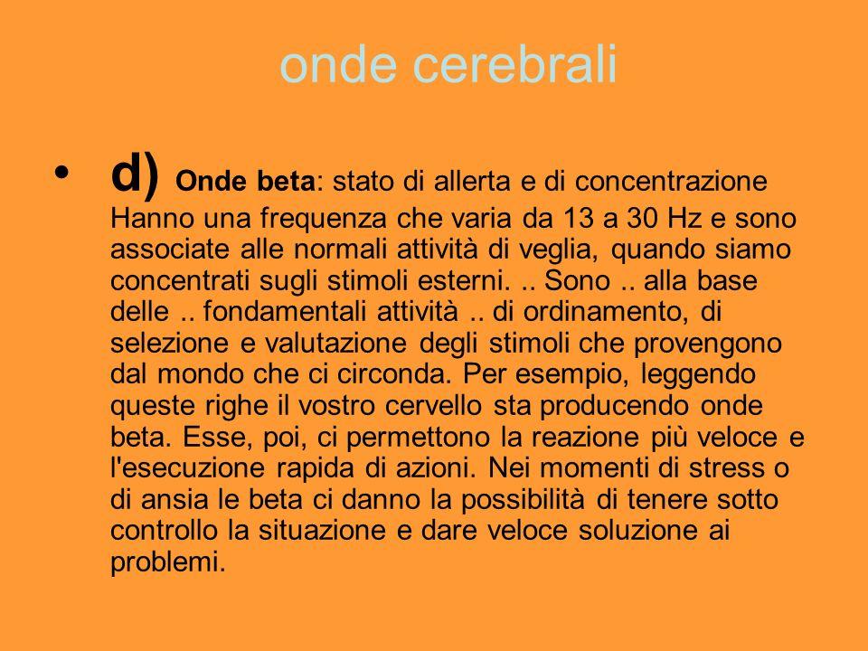 onde cerebrali d) Onde beta: stato di allerta e di concentrazione Hanno una frequenza che varia da 13 a 30 Hz e sono associate alle normali attività d