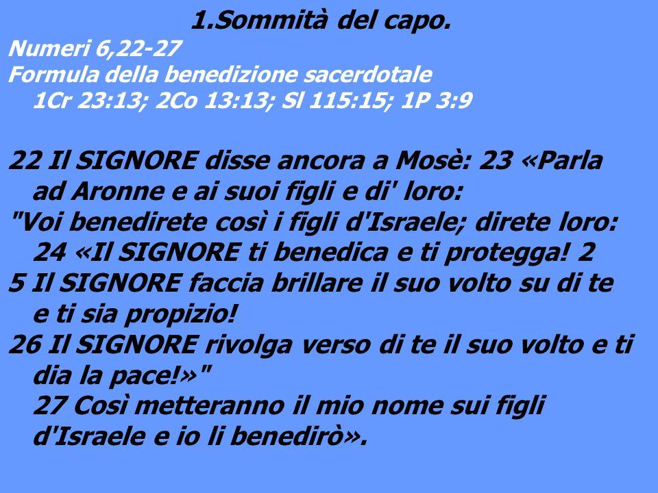 1.Sommità del capo. Numeri 6,22-27 Formula della benedizione sacerdotale 1Cr 23:13; 2Co 13:13; Sl 115:15; 1P 3:9 22 Il SIGNORE disse ancora a Mosè: 23