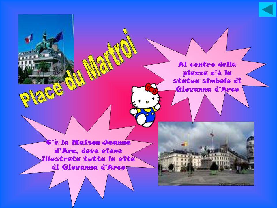 Al centro della piazza cè la statua simbolo di Giovanna dArco Cè la Maison Jeanne dArc, dove viene illustrata tutta la vita di Giovanna dArco