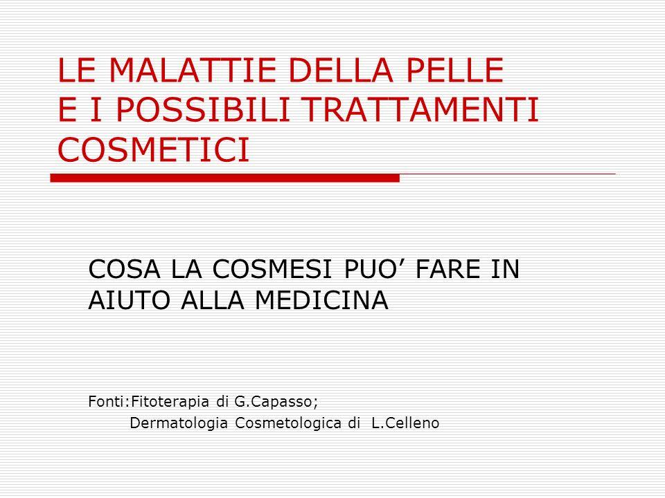 LE MALATTIE DELLA PELLE E I POSSIBILI TRATTAMENTI COSMETICI COSA LA COSMESI PUO FARE IN AIUTO ALLA MEDICINA Fonti:Fitoterapia di G.Capasso; Dermatolog