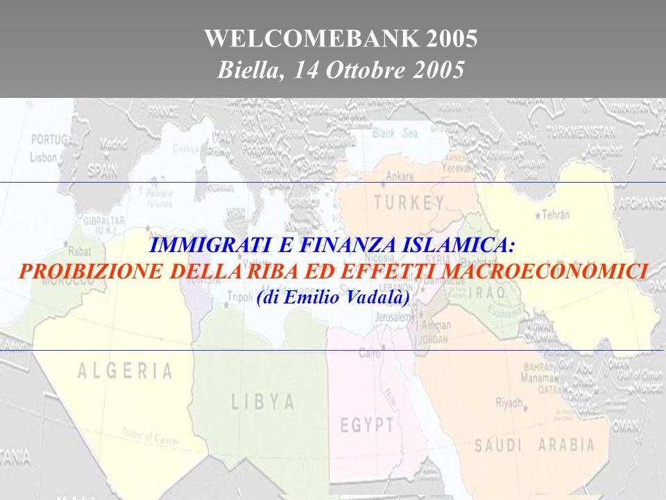 WELCOMEBANK 2005 Biella, 14 Ottobre 2005 IMMIGRATI E FINANZA ISLAMICA: PROIBIZIONE DELLA RIBA ED EFFETTI MACROECONOMICI (di Emilio Vadalà)