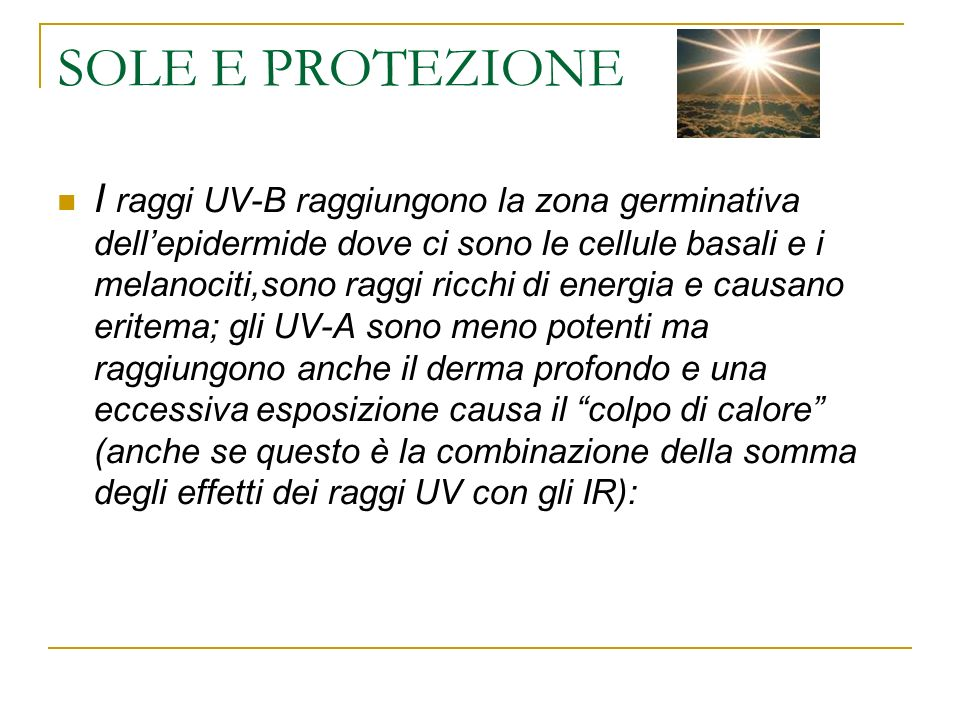 SOLE E PROTEZIONE I raggi UV-B raggiungono la zona germinativa dellepidermide dove ci sono le cellule basali e i melanociti,sono raggi ricchi di energia e causano eritema; gli UV-A sono meno potenti ma raggiungono anche il derma profondo e una eccessiva esposizione causa il colpo di calore (anche se questo è la combinazione della somma degli effetti dei raggi UV con gli IR):