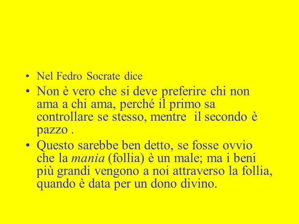 Nel Fedro Socrate dice Non è vero che si deve preferire chi non ama a chi ama, perché il primo sa controllare se stesso, mentre il secondo è pazzo. Qu