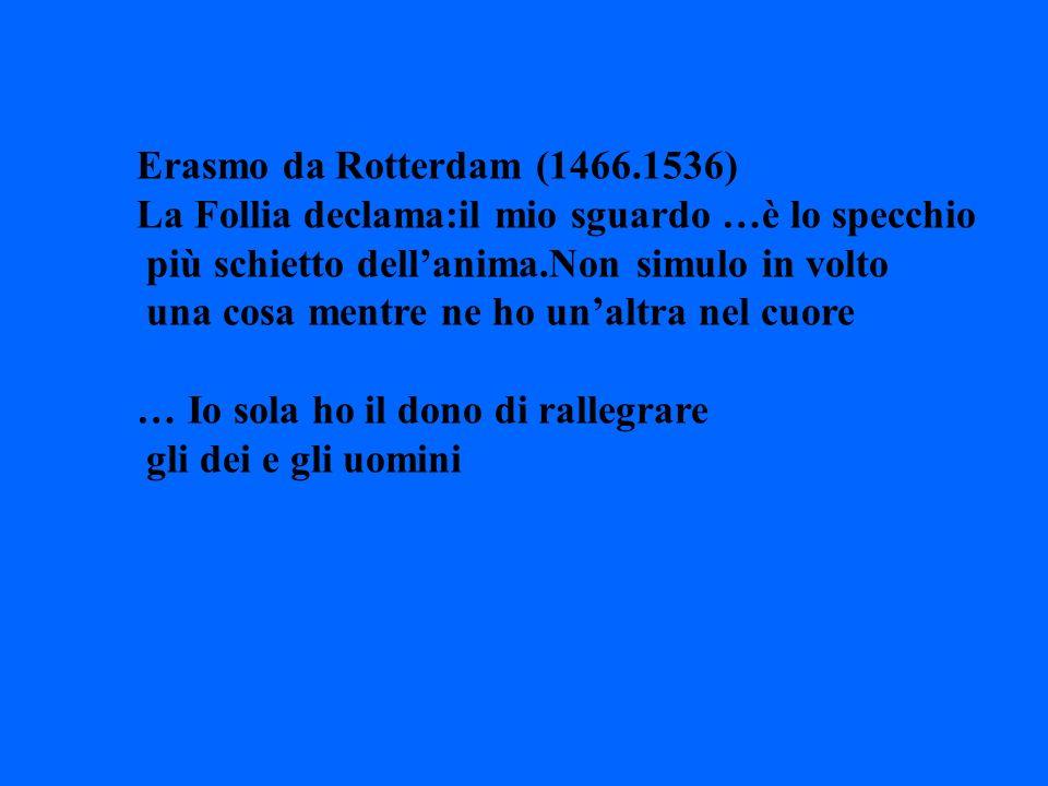 Erasmo da Rotterdam (1466.1536) La Follia declama:il mio sguardo …è lo specchio più schietto dellanima.Non simulo in volto una cosa mentre ne ho unalt