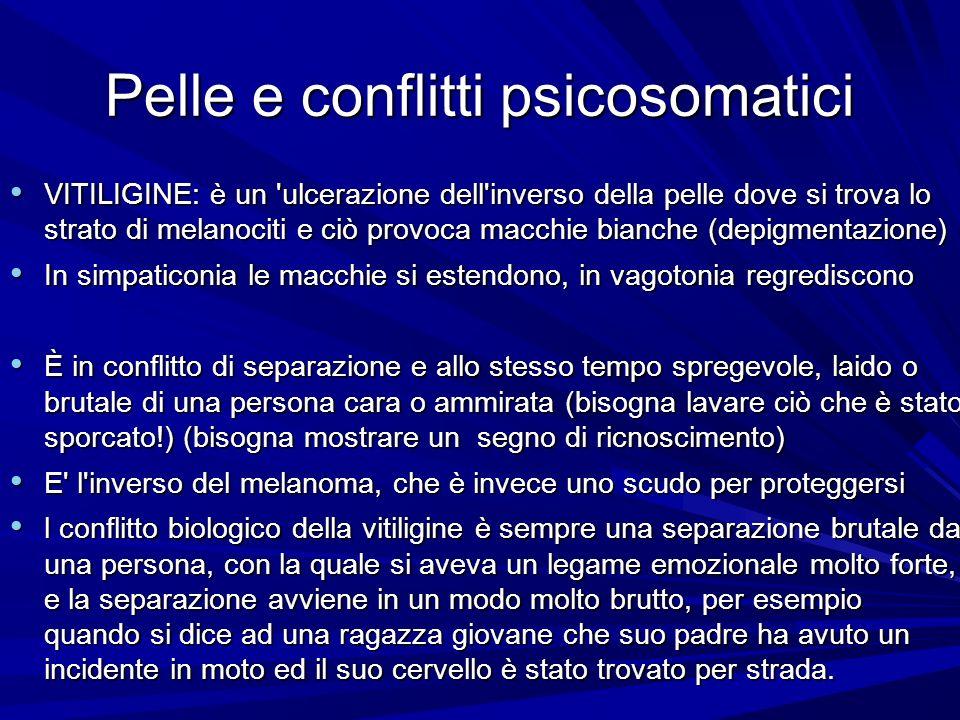 Pelle e conflitti psicosomatici VITILIGINE: è un ulcerazione dell inverso della pelle dove si trova lo strato di melanociti e ciò provoca macchie bianche (depigmentazione) VITILIGINE: è un ulcerazione dell inverso della pelle dove si trova lo strato di melanociti e ciò provoca macchie bianche (depigmentazione) In simpaticonia le macchie si estendono, in vagotonia regrediscono In simpaticonia le macchie si estendono, in vagotonia regrediscono È in conflitto di separazione e allo stesso tempo spregevole, laido o brutale di una persona cara o ammirata (bisogna lavare ciò che è stato sporcato!) (bisogna mostrare un segno di ricnoscimento) È in conflitto di separazione e allo stesso tempo spregevole, laido o brutale di una persona cara o ammirata (bisogna lavare ciò che è stato sporcato!) (bisogna mostrare un segno di ricnoscimento) E l inverso del melanoma, che è invece uno scudo per proteggersi E l inverso del melanoma, che è invece uno scudo per proteggersi l conflitto biologico della vitiligine è sempre una separazione brutale da una persona, con la quale si aveva un legame emozionale molto forte, e la separazione avviene in un modo molto brutto, per esempio quando si dice ad una ragazza giovane che suo padre ha avuto un incidente in moto ed il suo cervello è stato trovato per strada.