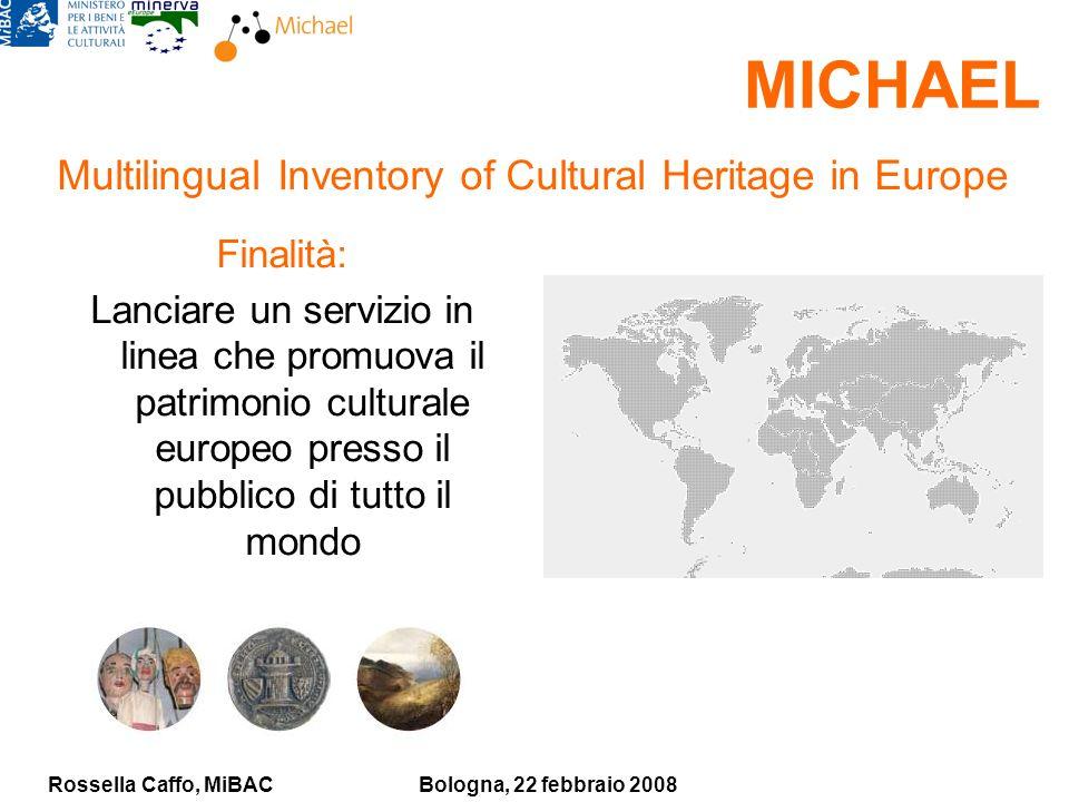 Rossella Caffo, MiBACBologna, 22 febbraio 2008 MICHAEL Finalità: Lanciare un servizio in linea che promuova il patrimonio culturale europeo presso il pubblico di tutto il mondo Multilingual Inventory of Cultural Heritage in Europe