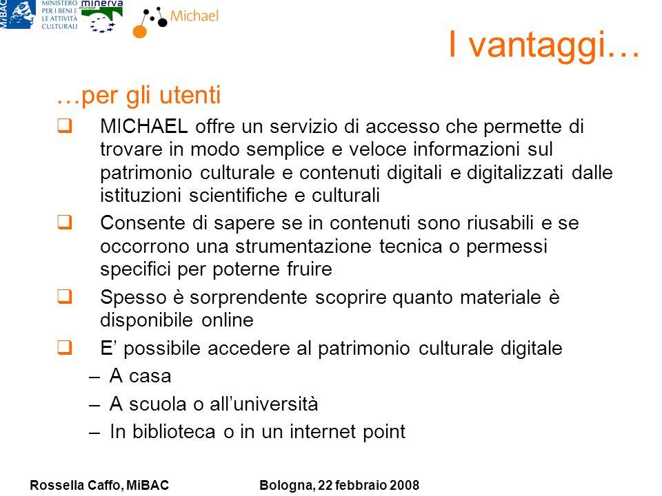 Rossella Caffo, MiBACBologna, 22 febbraio 2008 I vantaggi… …per gli utenti MICHAEL offre un servizio di accesso che permette di trovare in modo sempli