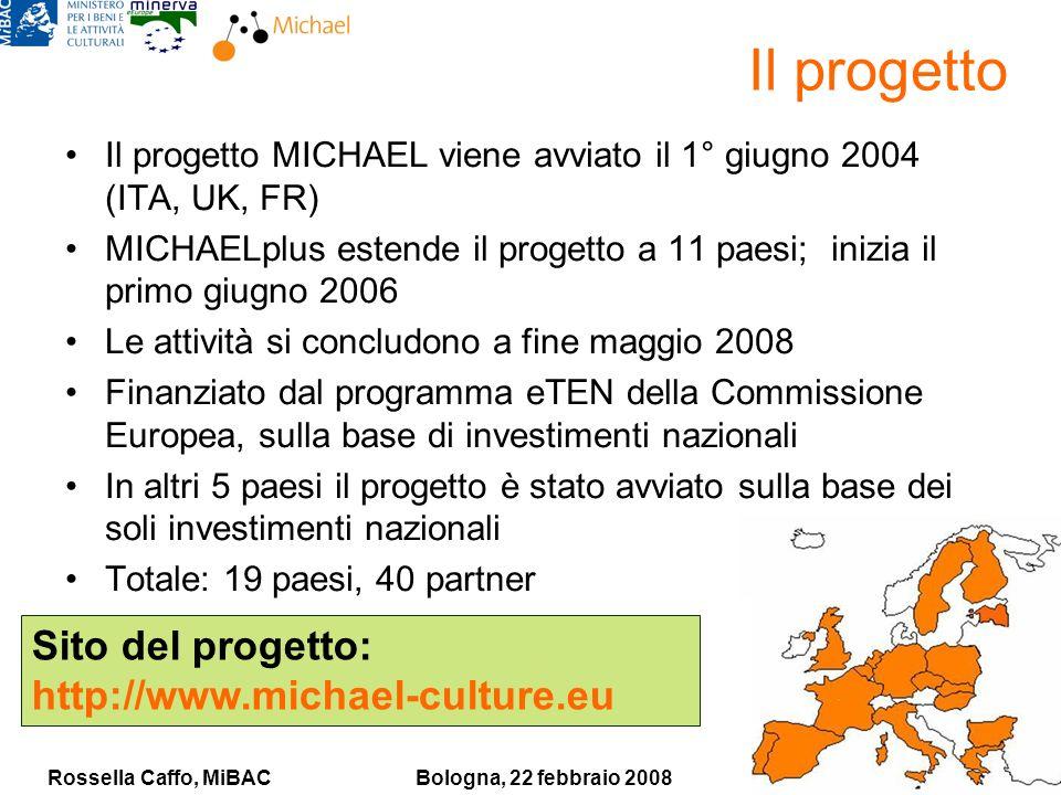 Rossella Caffo, MiBACBologna, 22 febbraio 2008 Il progetto Il progetto MICHAEL viene avviato il 1° giugno 2004 (ITA, UK, FR) MICHAELplus estende il progetto a 11 paesi; inizia il primo giugno 2006 Le attività si concludono a fine maggio 2008 Finanziato dal programma eTEN della Commissione Europea, sulla base di investimenti nazionali In altri 5 paesi il progetto è stato avviato sulla base dei soli investimenti nazionali Totale: 19 paesi, 40 partner Sito del progetto: http://www.michael-culture.eu