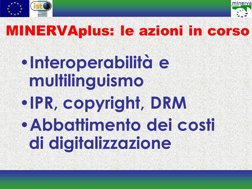 MINERVAplus: le azioni in corso Interoperabilità e multilinguismo IPR, copyright, DRM Abbattimento dei costi di digitalizzazione