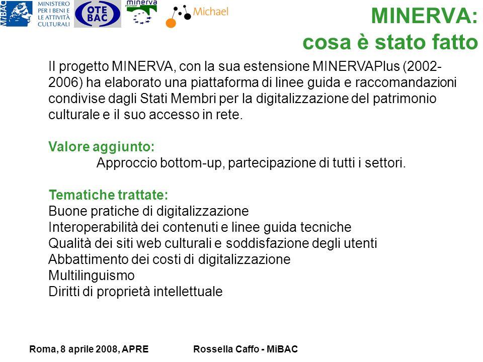 Roma, 8 aprile 2008, APRERossella Caffo - MiBAC MINERVA: cosa è stato fatto Il progetto MINERVA, con la sua estensione MINERVAPlus (2002- 2006) ha elaborato una piattaforma di linee guida e raccomandazioni condivise dagli Stati Membri per la digitalizzazione del patrimonio culturale e il suo accesso in rete.