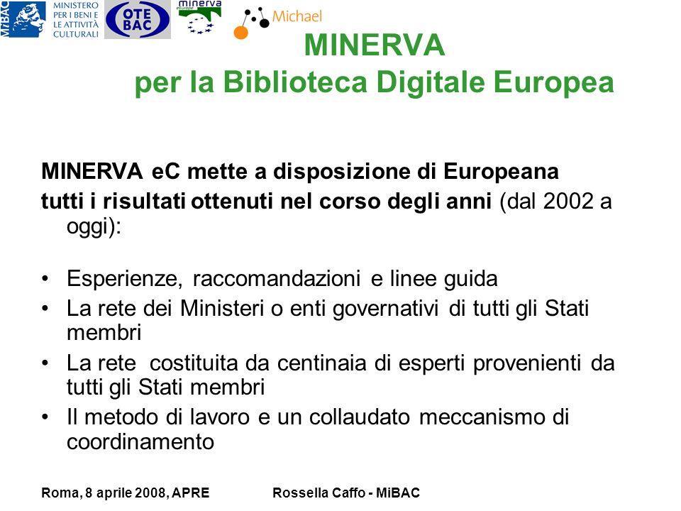 Roma, 8 aprile 2008, APRERossella Caffo - MiBAC MINERVA per la Biblioteca Digitale Europea MINERVA eC mette a disposizione di Europeana tutti i risultati ottenuti nel corso degli anni (dal 2002 a oggi): Esperienze, raccomandazioni e linee guida La rete dei Ministeri o enti governativi di tutti gli Stati membri La rete costituita da centinaia di esperti provenienti da tutti gli Stati membri Il metodo di lavoro e un collaudato meccanismo di coordinamento