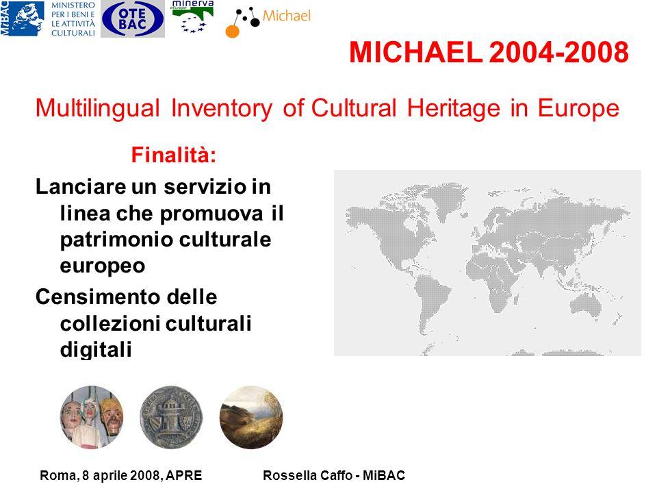 Roma, 8 aprile 2008, APRERossella Caffo - MiBAC MICHAEL 2004-2008 Finalità: Lanciare un servizio in linea che promuova il patrimonio culturale europeo Censimento delle collezioni culturali digitali C Creazione di un portale Multilingual Inventory of Cultural Heritage in Europe