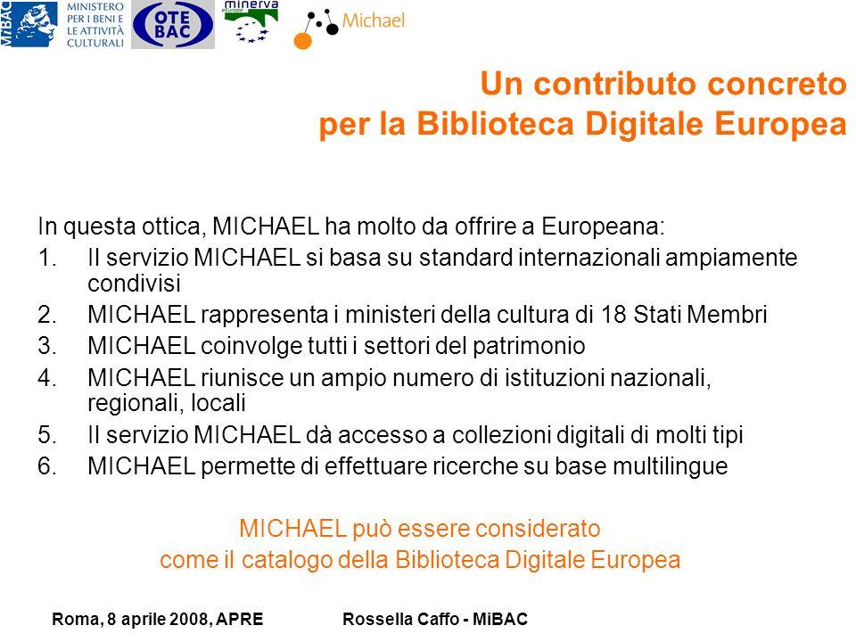 Roma, 8 aprile 2008, APRERossella Caffo - MiBAC In questa ottica, MICHAEL ha molto da offrire a Europeana: 1.Il servizio MICHAEL si basa su standard internazionali ampiamente condivisi 2.MICHAEL rappresenta i ministeri della cultura di 18 Stati Membri 3.MICHAEL coinvolge tutti i settori del patrimonio 4.MICHAEL riunisce un ampio numero di istituzioni nazionali, regionali, locali 5.Il servizio MICHAEL dà accesso a collezioni digitali di molti tipi 6.MICHAEL permette di effettuare ricerche su base multilingue MICHAEL può essere considerato come il catalogo della Biblioteca Digitale Europea Un contributo concreto per la Biblioteca Digitale Europea