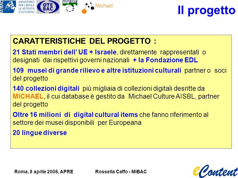 Roma, 8 aprile 2008, APRERossella Caffo - MiBAC Il progetto CARATTERISTICHE DEL PROGETTO : 21 Stati membri dell UE + Israele, direttamente rappresentati o designati dai rispettivi governi nazionali + la Fondazione EDL 109 musei di grande rilievo e altre istituzioni culturali partner o soci del progetto 140 collezioni digitali più migliaia di collezioni digitali desritte da MICHAEL, il cui database è gestito da Michael Culture AISBL, partner del progetto Oltre 16 milioni di digital cultural items che fanno riferimento al settore dei musei disponibili per Europeana 20 lingue diverse