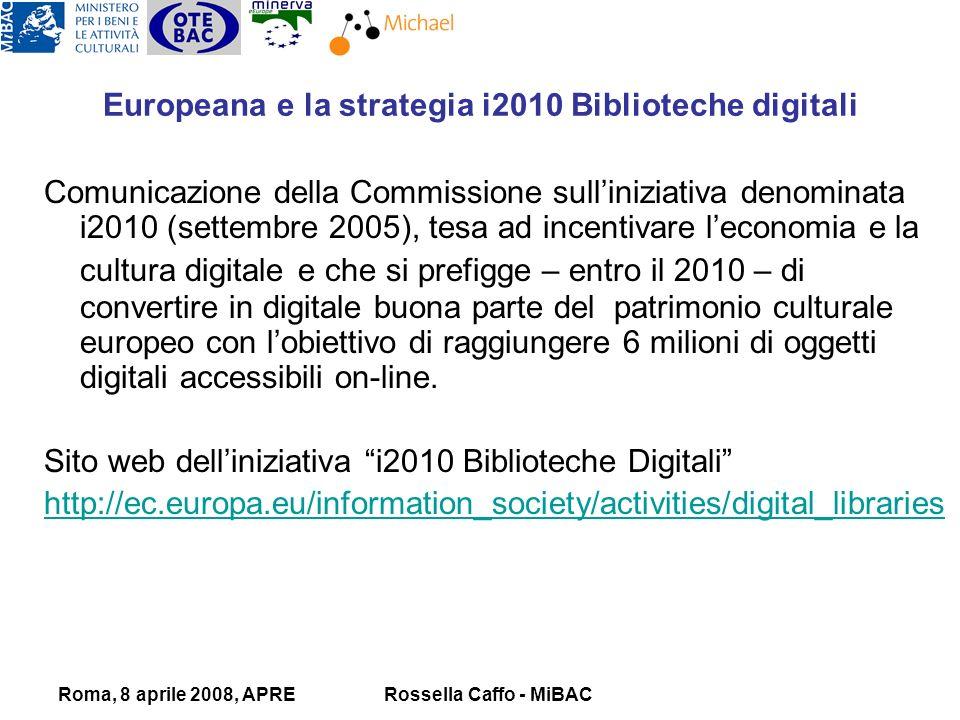 Roma, 8 aprile 2008, APRERossella Caffo - MiBAC Comunicazione della Commissione sulliniziativa denominata i2010 (settembre 2005), tesa ad incentivare leconomia e la cultura digitale e che si prefigge – entro il 2010 – di convertire in digitale buona parte del patrimonio culturale europeo con lobiettivo di raggiungere 6 milioni di oggetti digitali accessibili on-line.