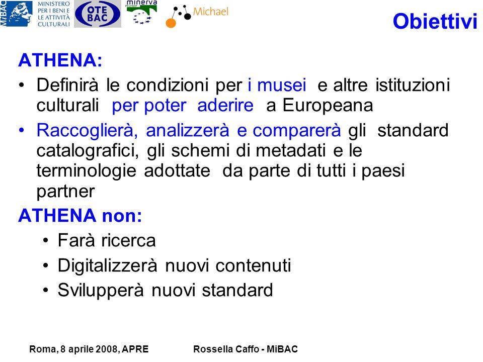 Roma, 8 aprile 2008, APRERossella Caffo - MiBAC Obiettivi ATHENA: Definirà le condizioni per i musei e altre istituzioni culturali per poter aderire a Europeana Raccoglierà, analizzerà e comparerà gli standard catalografici, gli schemi di metadati e le terminologie adottate da parte di tutti i paesi partner ATHENA non: Farà ricerca Digitalizzerà nuovi contenuti Svilupperà nuovi standard