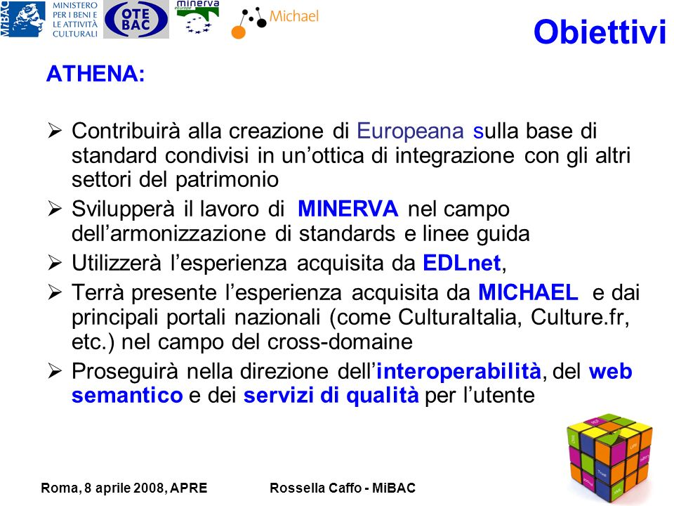 Roma, 8 aprile 2008, APRERossella Caffo - MiBAC ATHENA: Contribuirà alla creazione di Europeana sulla base di standard condivisi in unottica di integrazione con gli altri settori del patrimonio Svilupperà il lavoro di MINERVA nel campo dellarmonizzazione di standards e linee guida Utilizzerà lesperienza acquisita da EDLnet, Terrà presente lesperienza acquisita da MICHAEL e dai principali portali nazionali (come CulturaItalia, Culture.fr, etc.) nel campo del cross-domaine Proseguirà nella direzione dellinteroperabilità, del web semantico e dei servizi di qualità per lutente Obiettivi
