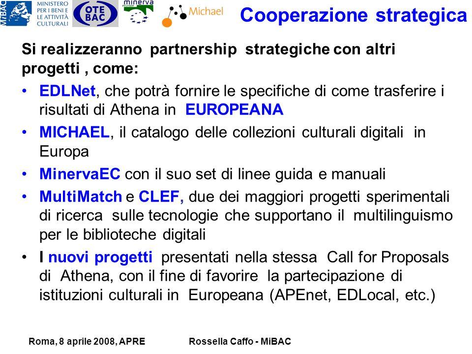 Roma, 8 aprile 2008, APRERossella Caffo - MiBAC Cooperazione strategica Si realizzeranno partnership strategiche con altri progetti, come: EDLNet, che potrà fornire le specifiche di come trasferire i risultati di Athena in EUROPEANA MICHAEL, il catalogo delle collezioni culturali digitali in Europa MinervaEC con il suo set di linee guida e manuali MultiMatch e CLEF, due dei maggiori progetti sperimentali di ricerca sulle tecnologie che supportano il multilinguismo per le biblioteche digitali I nuovi progetti presentati nella stessa Call for Proposals di Athena, con il fine di favorire la partecipazione di istituzioni culturali in Europeana (APEnet, EDLocal, etc.)