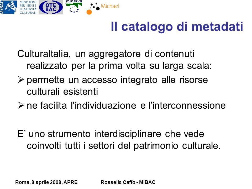 Roma, 8 aprile 2008, APRERossella Caffo - MiBAC CulturaItalia, un aggregatore di contenuti realizzato per la prima volta su larga scala: permette un accesso integrato alle risorse culturali esistenti ne facilita lindividuazione e linterconnessione E uno strumento interdisciplinare che vede coinvolti tutti i settori del patrimonio culturale.