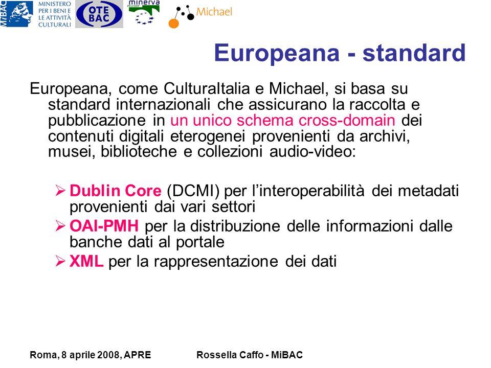 Roma, 8 aprile 2008, APRERossella Caffo - MiBAC Europeana, come CulturaItalia e Michael, si basa su standard internazionali che assicurano la raccolta e pubblicazione in un unico schema cross-domain dei contenuti digitali eterogenei provenienti da archivi, musei, biblioteche e collezioni audio-video: Dublin Core (DCMI) per linteroperabilità dei metadati provenienti dai vari settori OAI-PMH per la distribuzione delle informazioni dalle banche dati al portale XML per la rappresentazione dei dati Europeana - standard
