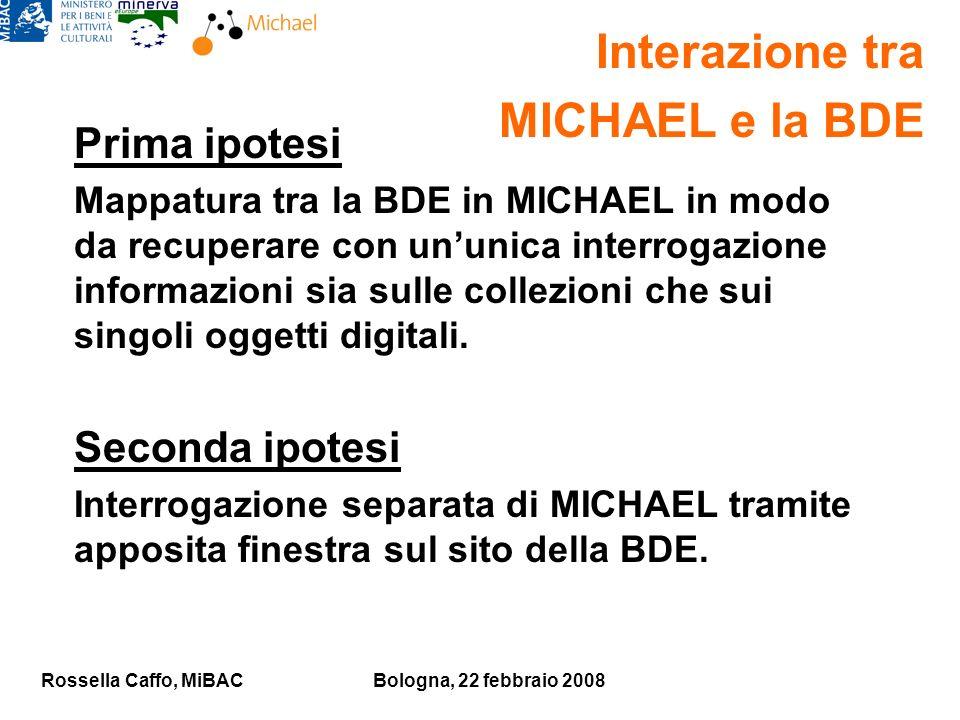 Rossella Caffo, MiBACBologna, 22 febbraio 2008 Prima ipotesi Mappatura tra la BDE in MICHAEL in modo da recuperare con ununica interrogazione informazioni sia sulle collezioni che sui singoli oggetti digitali.