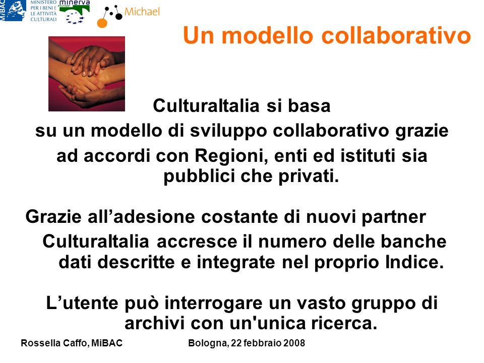 Rossella Caffo, MiBACBologna, 22 febbraio 2008 Un modello collaborativo CulturaItalia si basa su un modello di sviluppo collaborativo grazie ad accordi con Regioni, enti ed istituti sia pubblici che privati.