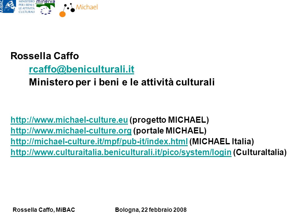 Rossella Caffo, MiBACBologna, 22 febbraio 2008 Rossella Caffo rcaffo@beniculturali.it Ministero per i beni e le attività culturali http://www.michael-culture.euhttp://www.michael-culture.eu (progetto MICHAEL) http://www.michael-culture.orghttp://www.michael-culture.org (portale MICHAEL) http://michael-culture.it/mpf/pub-it/index.htmlhttp://michael-culture.it/mpf/pub-it/index.html (MICHAEL Italia) http://www.culturaitalia.beniculturali.it/pico/system/loginhttp://www.culturaitalia.beniculturali.it/pico/system/login (CulturaItalia)