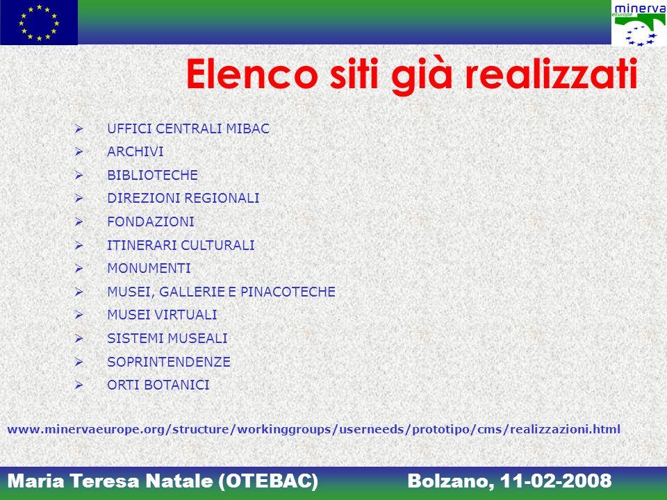 Maria Teresa Natale (OTEBAC)Bolzano, 11-02-2008 Elenco siti già realizzati UFFICI CENTRALI MIBAC ARCHIVI BIBLIOTECHE DIREZIONI REGIONALI FONDAZIONI ITINERARI CULTURALI MONUMENTI MUSEI, GALLERIE E PINACOTECHE MUSEI VIRTUALI SISTEMI MUSEALI SOPRINTENDENZE ORTI BOTANICI www.minervaeurope.org/structure/workinggroups/userneeds/prototipo/cms/realizzazioni.html