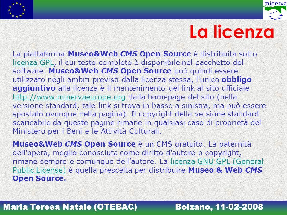 Maria Teresa Natale (OTEBAC)Bolzano, 11-02-2008 La licenza La piattaforma Museo&Web CMS Open Source è distribuita sotto licenza GPL, il cui testo completo è disponibile nel pacchetto del software.