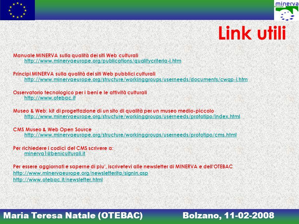 Maria Teresa Natale (OTEBAC)Bolzano, 11-02-2008 Link utili Manuale MINERVA sulla qualità dei siti Web culturali http://www.minervaeurope.org/publications/qualitycriteria-i.htm http://www.minervaeurope.org/publications/qualitycriteria-i.htm Principi MINERVA sulla qualità dei siti Web pubblici culturali http://www.minervaeurope.org/structure/workinggroups/userneeds/documents/cwqp-i.htm http://www.minervaeurope.org/structure/workinggroups/userneeds/documents/cwqp-i.htm Osservatorio tecnologico per i beni e le attività culturali http://www.otebac.it http://www.otebac.it Museo & Web: kit di progettazione di un sito di qualità per un museo medio-piccolo http://www.minervaeurope.org/structure/workinggroups/userneeds/prototipo/index.html http://www.minervaeurope.org/structure/workinggroups/userneeds/prototipo/index.html CMS Museo & Web Open Source http://www.minervaeurope.org/structure/workinggroups/userneeds/prototipo/cms.html http://www.minervaeurope.org/structure/workinggroups/userneeds/prototipo/cms.html Per richiedere i codici del CMS scrivere a: minerva1@beniculturali.it minerva1@beniculturali.it Per essere aggiornati e saperne di piu , iscrivetevi alle newsletter di MINERVA e dell OTEBAC http://www.minervaeurope.org/newsletterita/signin.asp http://www.otebac.it/newsletter.html