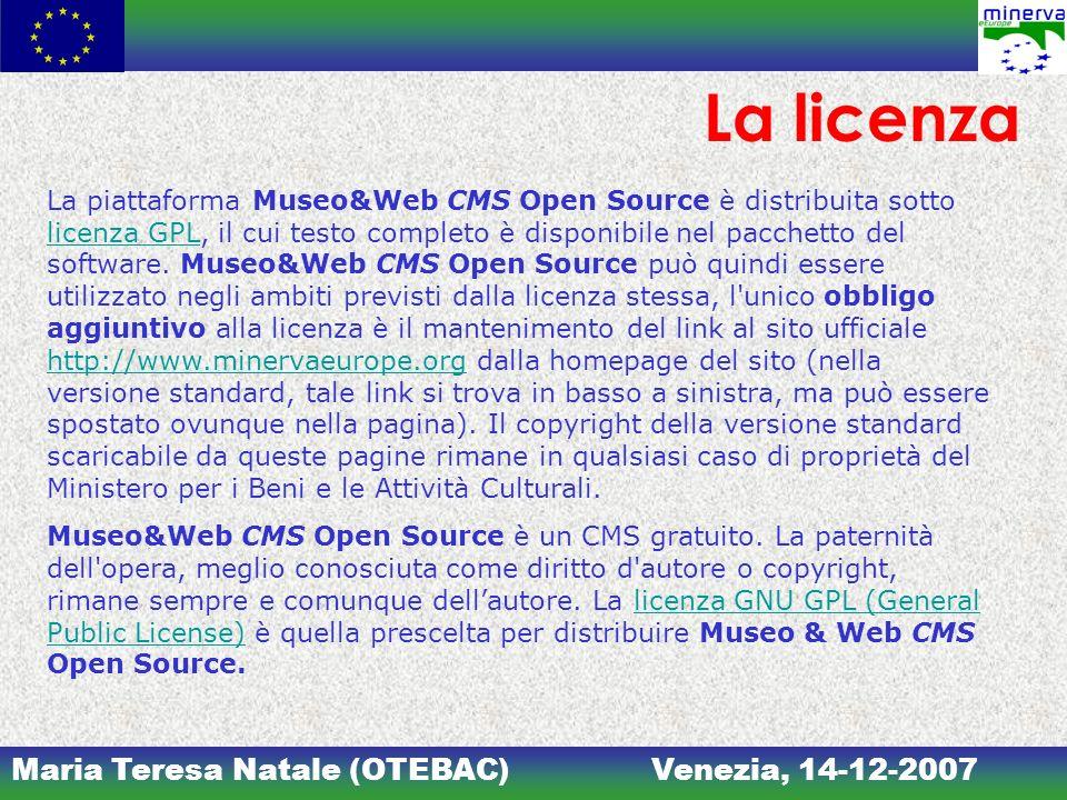 Maria Teresa Natale (OTEBAC)Venezia, 14-12-2007 La licenza La piattaforma Museo&Web CMS Open Source è distribuita sotto licenza GPL, il cui testo completo è disponibile nel pacchetto del software.