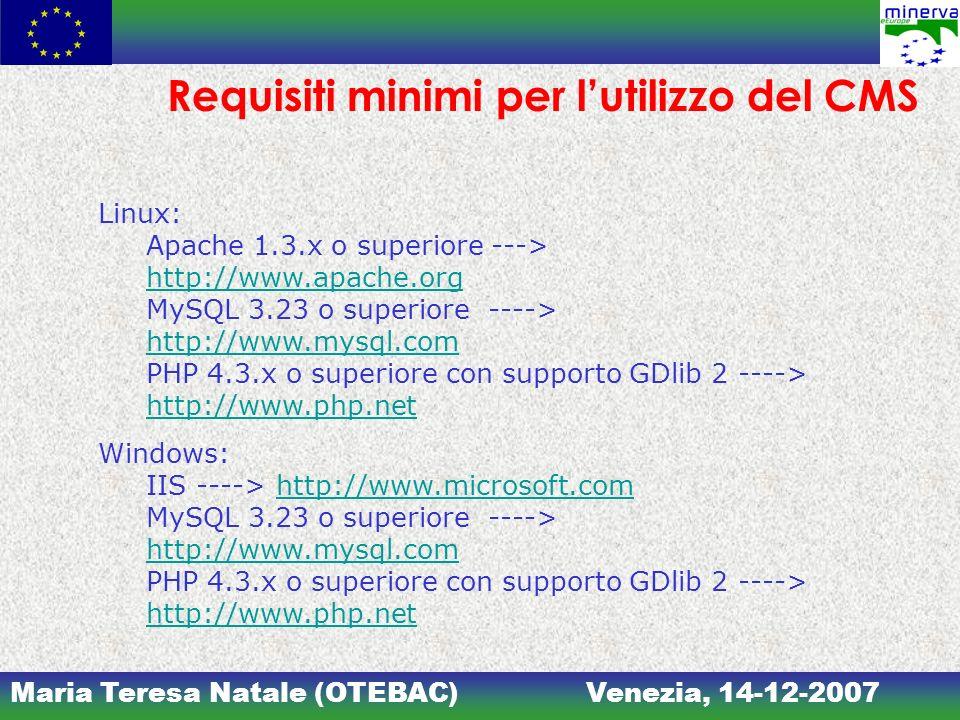 Maria Teresa Natale (OTEBAC)Venezia, 14-12-2007 Requisiti minimi per lutilizzo del CMS Linux: Apache 1.3.x o superiore ---> http://www.apache.org MySQL 3.23 o superiore ----> http://www.mysql.com PHP 4.3.x o superiore con supporto GDlib 2 ----> http://www.php.net http://www.apache.org http://www.mysql.com http://www.php.net Windows: IIS ----> http://www.microsoft.com MySQL 3.23 o superiore ----> http://www.mysql.com PHP 4.3.x o superiore con supporto GDlib 2 ----> http://www.php.nethttp://www.microsoft.com http://www.mysql.com http://www.php.net