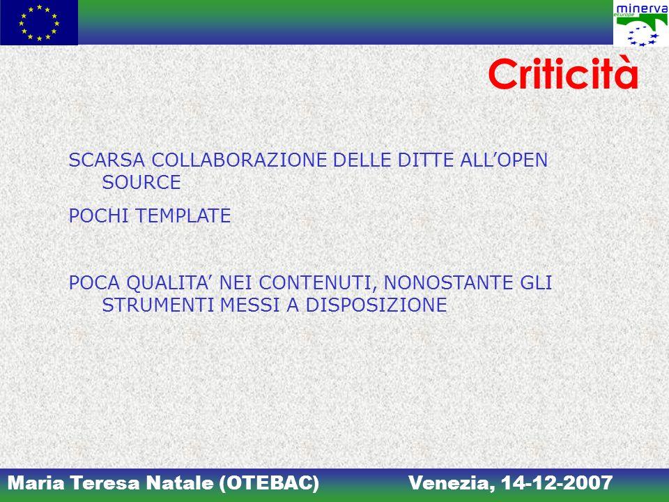 Maria Teresa Natale (OTEBAC)Venezia, 14-12-2007 Criticità SCARSA COLLABORAZIONE DELLE DITTE ALLOPEN SOURCE POCHI TEMPLATE POCA QUALITA NEI CONTENUTI, NONOSTANTE GLI STRUMENTI MESSI A DISPOSIZIONE