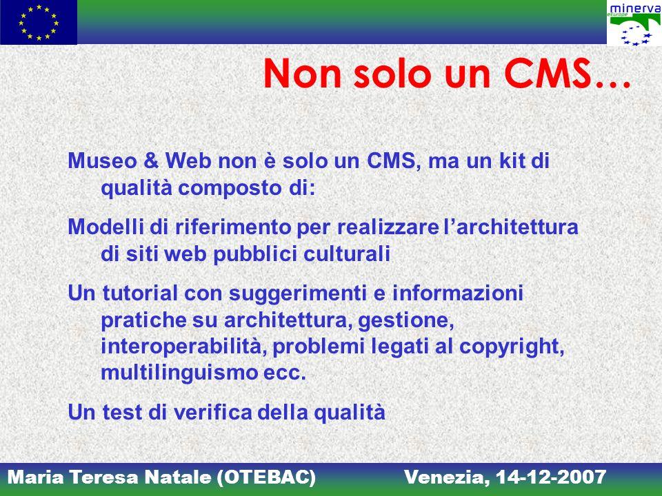 Maria Teresa Natale (OTEBAC)Venezia, 14-12-2007 Non solo un CMS… Museo & Web non è solo un CMS, ma un kit di qualità composto di: Modelli di riferimen