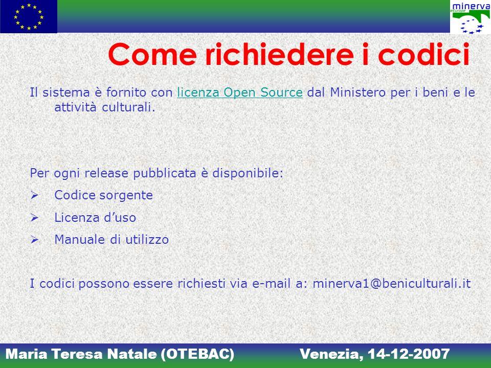 Maria Teresa Natale (OTEBAC)Venezia, 14-12-2007 Come richiedere i codici Il sistema è fornito con licenza Open Source dal Ministero per i beni e le at