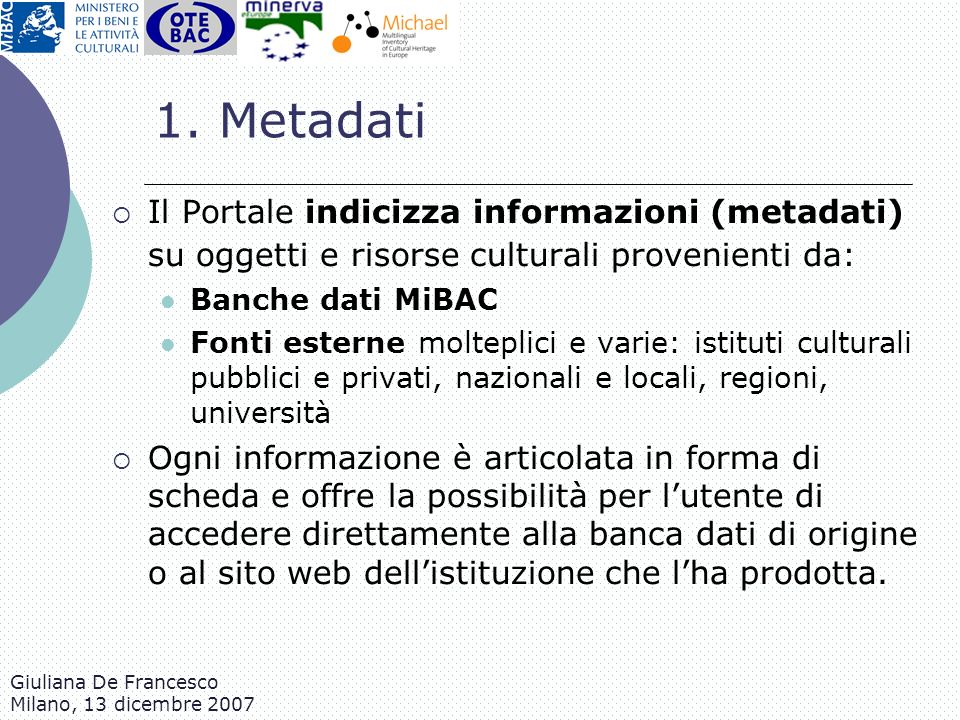 Giuliana De Francesco Milano, 13 dicembre 2007 1. Metadati Il Portale indicizza informazioni (metadati) su oggetti e risorse culturali provenienti da: