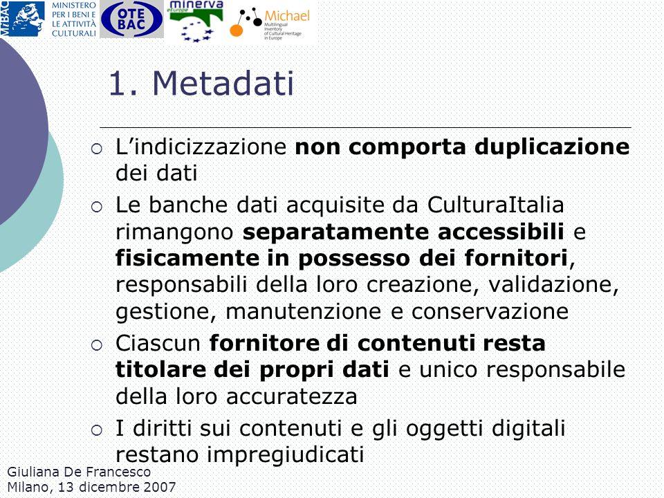 Giuliana De Francesco Milano, 13 dicembre 2007 1. Metadati Lindicizzazione non comporta duplicazione dei dati Le banche dati acquisite da CulturaItali