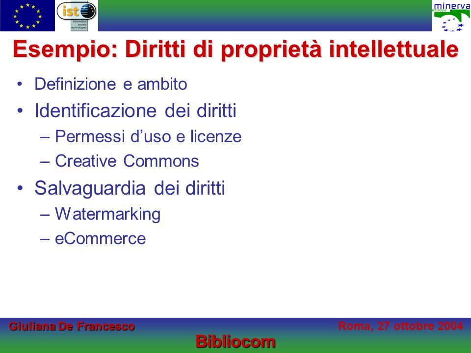 Giuliana De Francesco Giuliana De FrancescoRoma, 27 ottobre 2004Bibliocom Esempio: Diritti di proprietà intellettuale Definizione e ambito Identificazione dei diritti –Permessi duso e licenze –Creative Commons Salvaguardia dei diritti –Watermarking –eCommerce
