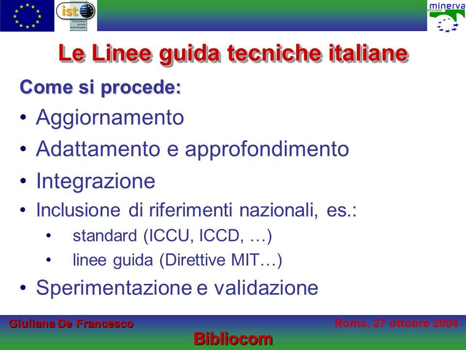 Giuliana De Francesco Giuliana De FrancescoRoma, 27 ottobre 2004Bibliocom Le Linee guida tecniche italiane Come si procede: Aggiornamento Adattamento e approfondimento Integrazione Inclusione di riferimenti nazionali, es.: standard (ICCU, ICCD, …) linee guida (Direttive MIT…) Sperimentazione e validazione